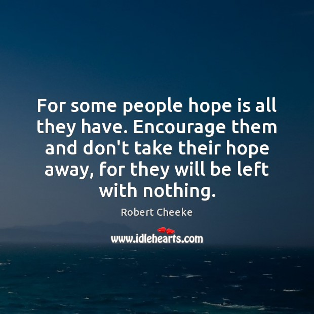 For some people hope is all they have. Encourage them and don't Image
