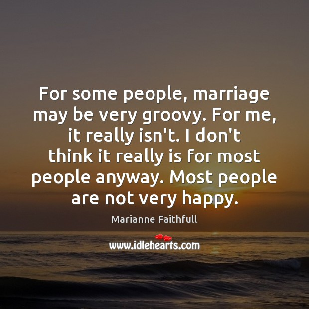 For some people, marriage may be very groovy. For me, it really Marianne Faithfull Picture Quote
