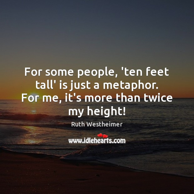 Image, For some people, 'ten feet tall' is just a metaphor. For me,