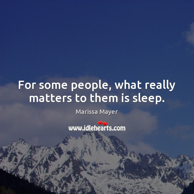 For some people, what really matters to them is sleep. Marissa Mayer Picture Quote