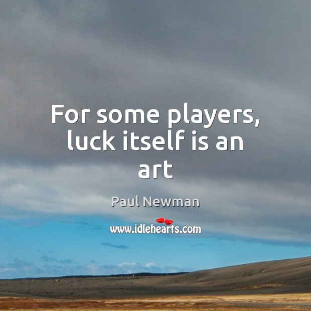 For some players, luck itself is an art Paul Newman Picture Quote