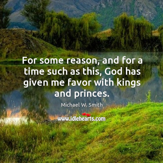 For some reason, and for a time such as this, God has given me favor with kings and princes. Image