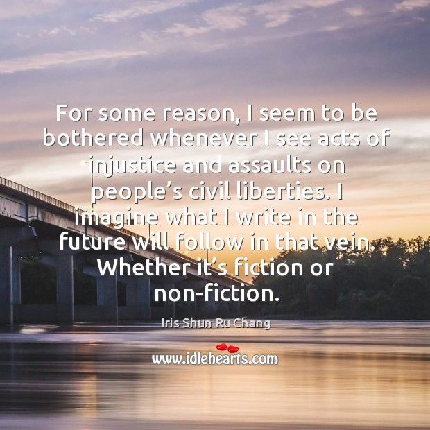 For some reason, I seem to be bothered whenever I see acts of injustice and assaults Iris Shun Ru Chang Picture Quote