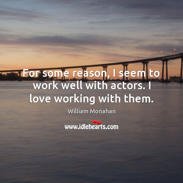 For some reason, I seem to work well with actors. I love working with them. William Monahan Picture Quote