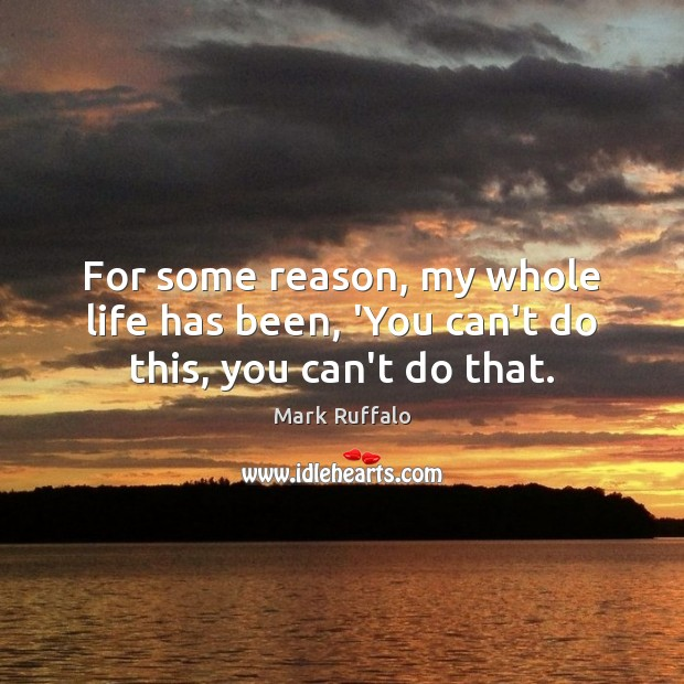 For some reason, my whole life has been, 'You can't do this, you can't do that. Mark Ruffalo Picture Quote