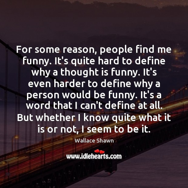 For some reason, people find me funny. It's quite hard to define Wallace Shawn Picture Quote