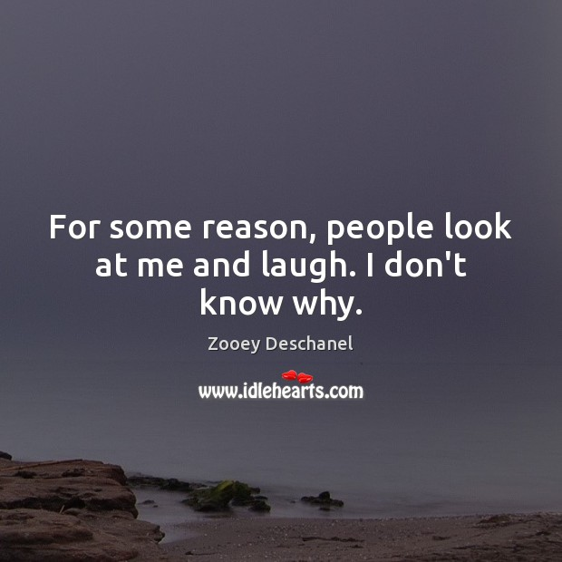 For some reason, people look at me and laugh. I don't know why. Image