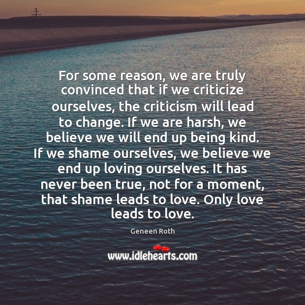 For some reason, we are truly convinced that if we criticize ourselves, Geneen Roth Picture Quote