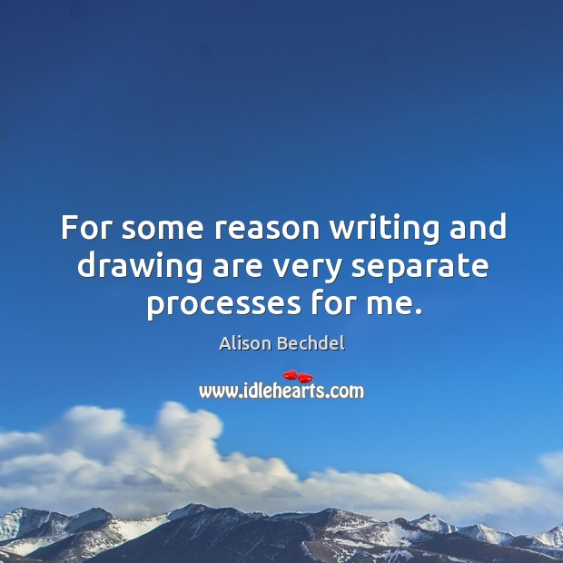 For some reason writing and drawing are very separate processes for me. Alison Bechdel Picture Quote