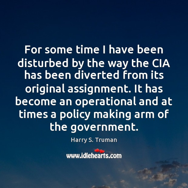 For some time I have been disturbed by the way the CIA Harry S. Truman Picture Quote