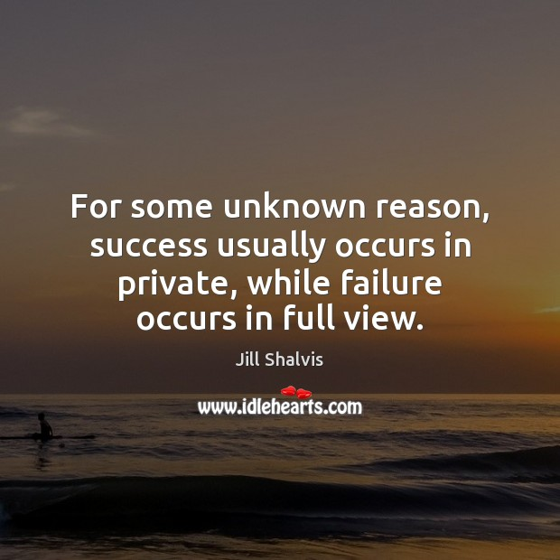For some unknown reason, success usually occurs in private, while failure occurs Image