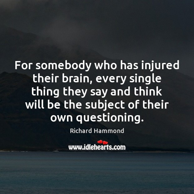 For somebody who has injured their brain, every single thing they say Richard Hammond Picture Quote