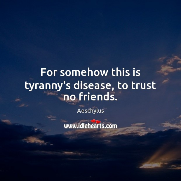 Image, For somehow this is tyranny's disease, to trust no friends.