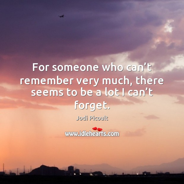 For someone who can't remember very much, there seems to be a lot I can't forget. Jodi Picoult Picture Quote