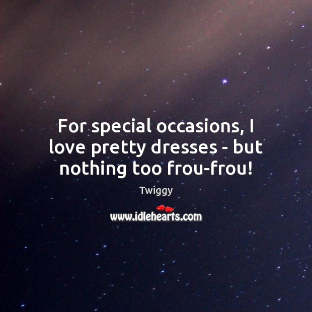 For special occasions, I love pretty dresses – but nothing too frou-frou! Image