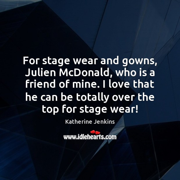 For stage wear and gowns, Julien McDonald, who is a friend of Image