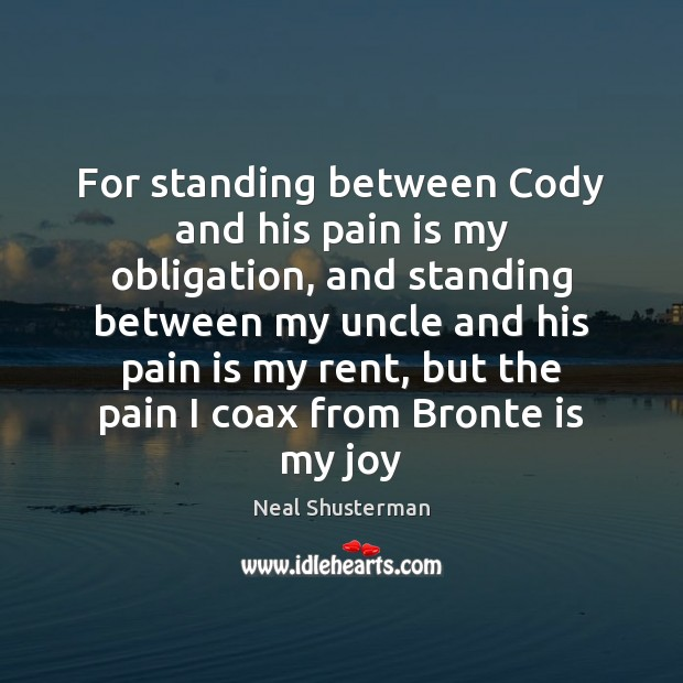 For standing between Cody and his pain is my obligation, and standing Neal Shusterman Picture Quote
