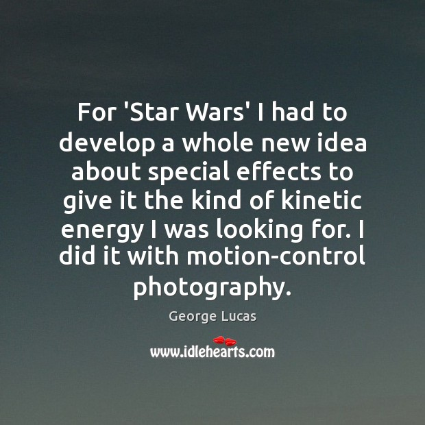 For 'Star Wars' I had to develop a whole new idea about George Lucas Picture Quote