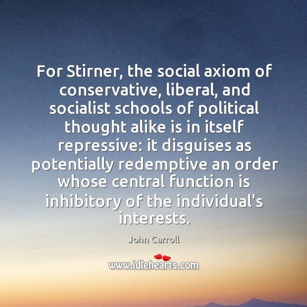 For Stirner, the social axiom of conservative, liberal, and socialist schools of John Carroll Picture Quote
