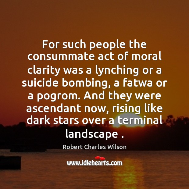 For such people the consummate act of moral clarity was a lynching Robert Charles Wilson Picture Quote