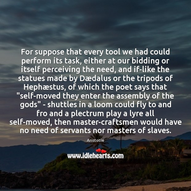 Image, For suppose that every tool we had could perform its task, either