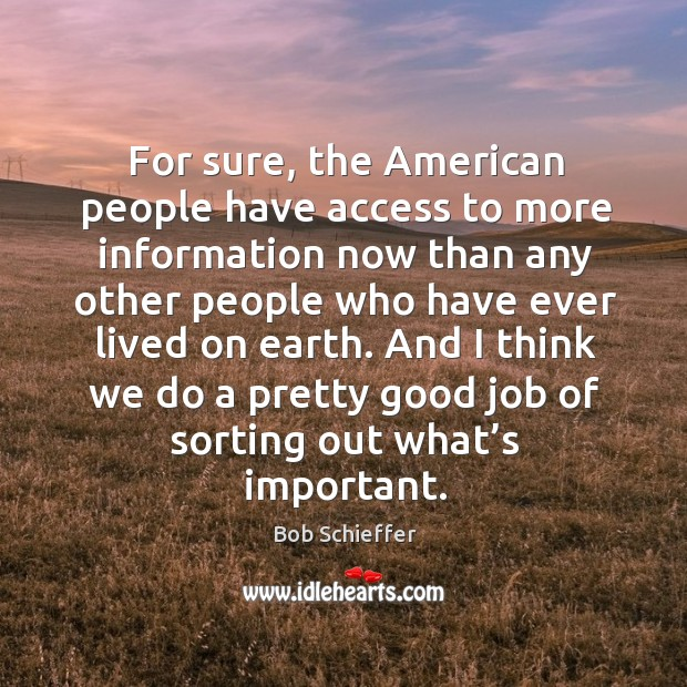 For sure, the american people have access to more information now than any other people who have ever lived on earth. Image