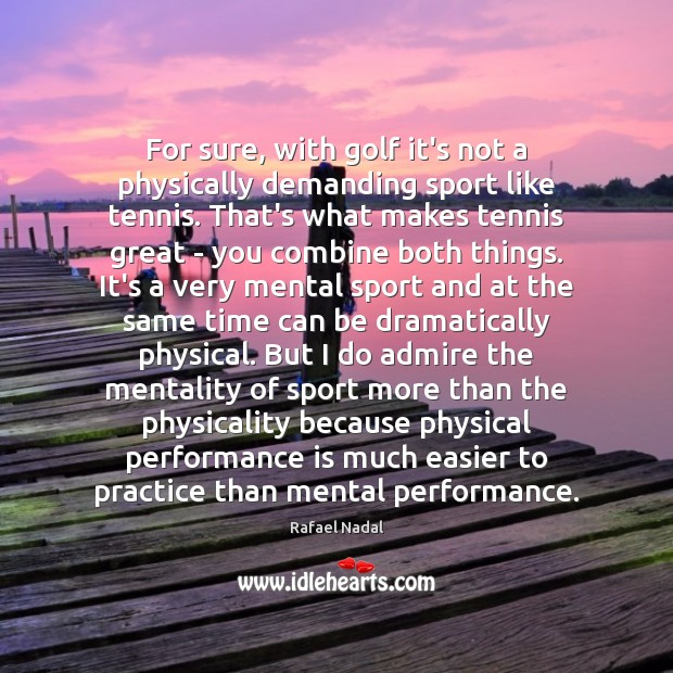 For sure, with golf it's not a physically demanding sport like tennis. Image