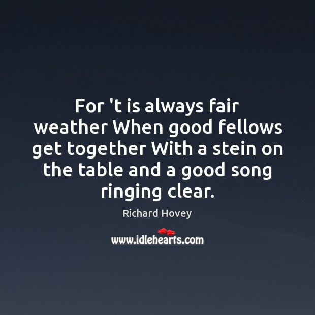 Image, For 't is always fair weather When good fellows get together With