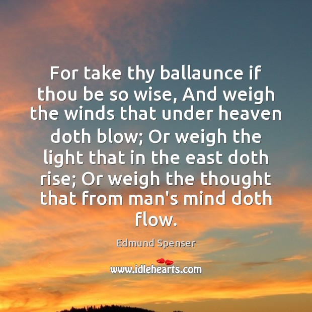 For take thy ballaunce if thou be so wise, And weigh the Edmund Spenser Picture Quote