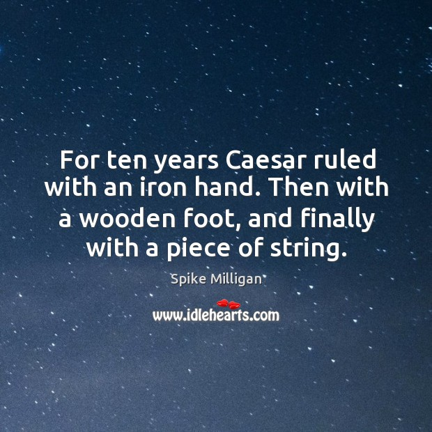 For ten years caesar ruled with an iron hand. Then with a wooden foot, and finally with a piece of string. Image