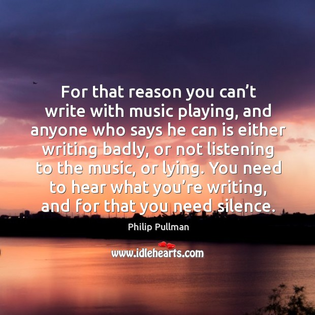 For that reason you can't write with music playing, and anyone who says he can is either writing badly Image