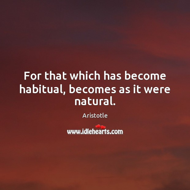 For that which has become habitual, becomes as it were natural. Aristotle Picture Quote
