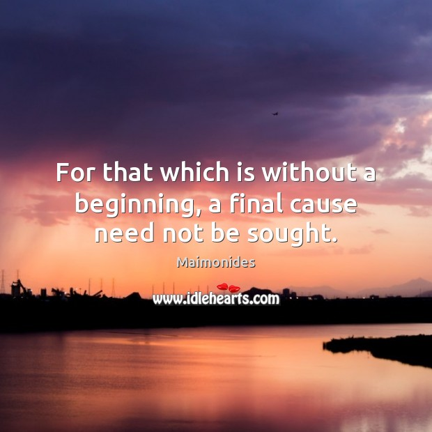 For that which is without a beginning, a final cause need not be sought. Image