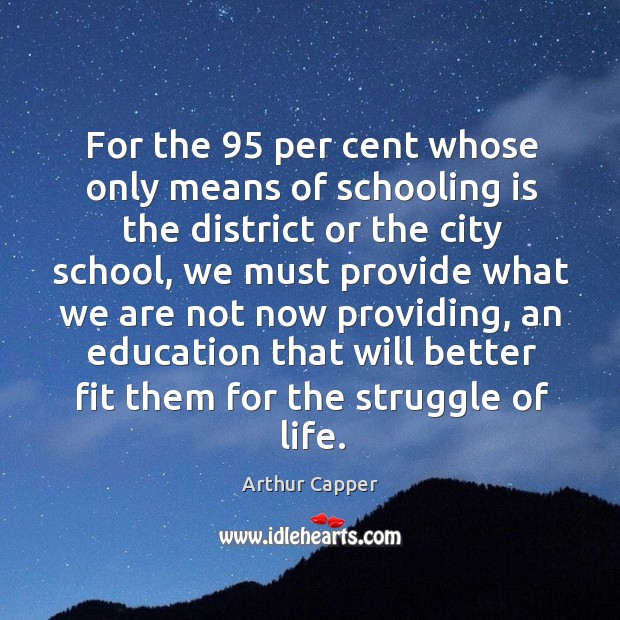 For the 95 per cent whose only means of schooling is the district or the city school Arthur Capper Picture Quote