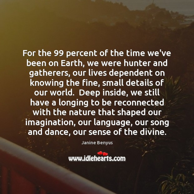 For the 99 percent of the time we've been on Earth, we were Janine Benyus Picture Quote