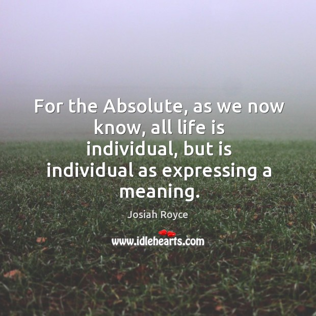 For the absolute, as we now know, all life is individual, but is individual as expressing a meaning. Josiah Royce Picture Quote