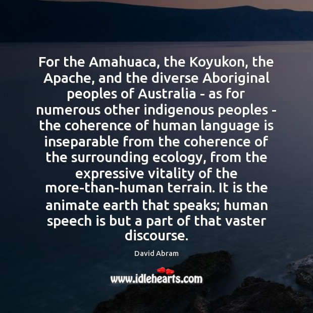 For the Amahuaca, the Koyukon, the Apache, and the diverse Aboriginal peoples Image