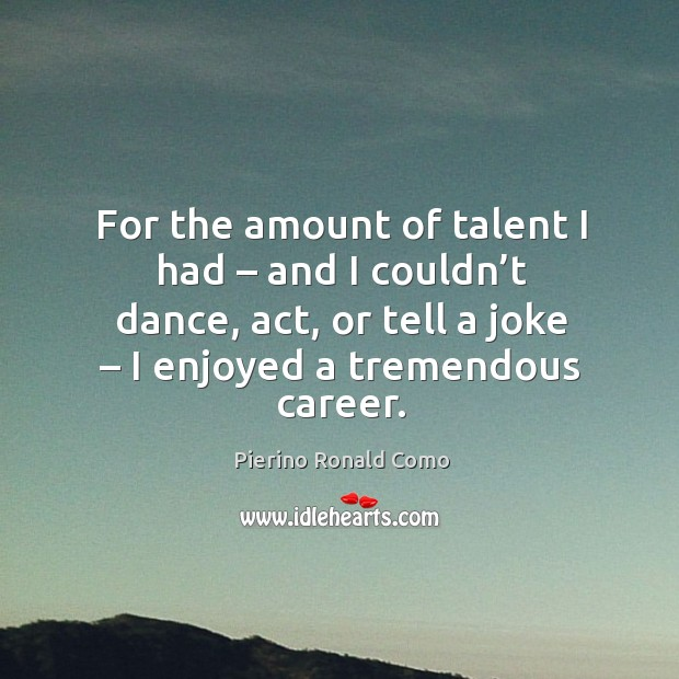 For the amount of talent I had – and I couldn't dance, act, or tell a joke – I enjoyed a tremendous career. Image