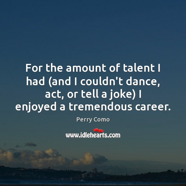 For the amount of talent I had (and I couldn't dance, act, Image
