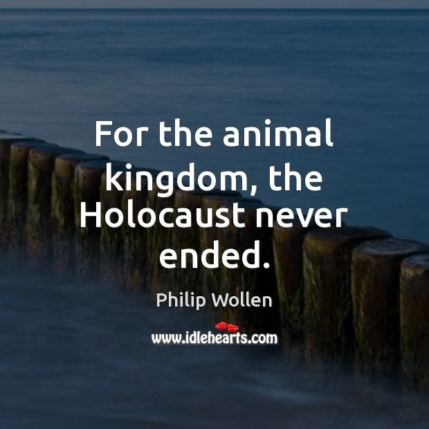 For the animal kingdom, the Holocaust never ended. Image