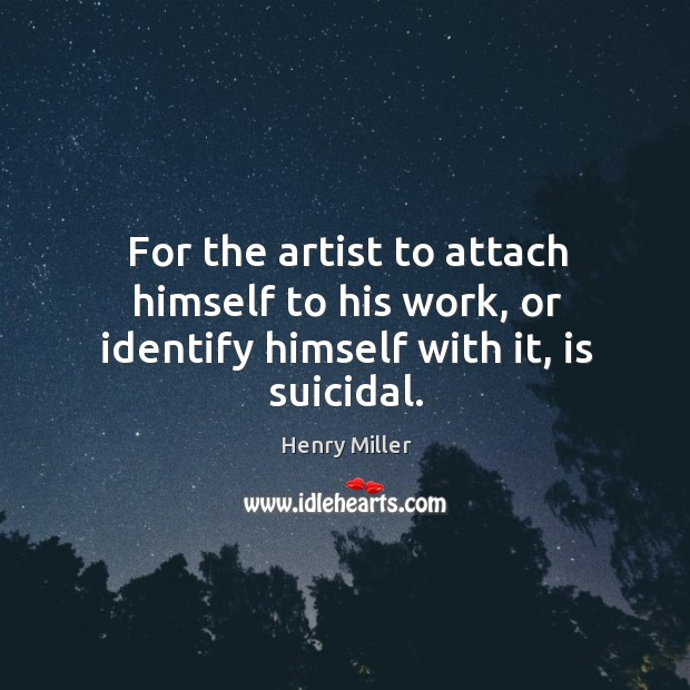 For the artist to attach himself to his work, or identify himself with it, is suicidal. Image