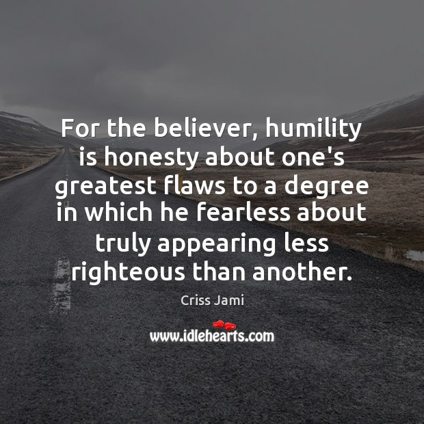 For the believer, humility is honesty about one's greatest flaws to a Criss Jami Picture Quote