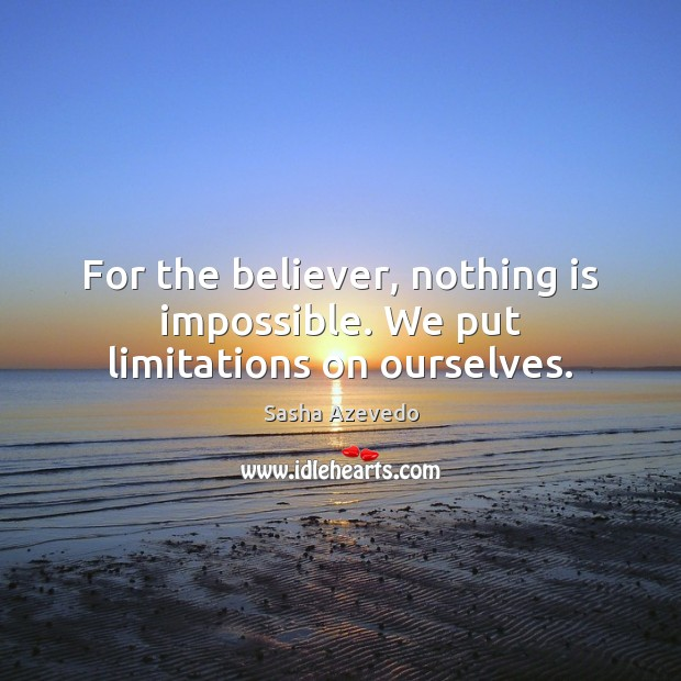 Sasha Azevedo Picture Quote image saying: For the believer, nothing is impossible. We put limitations on ourselves.