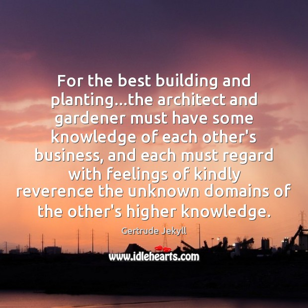 For the best building and planting…the architect and gardener must have Gertrude Jekyll Picture Quote