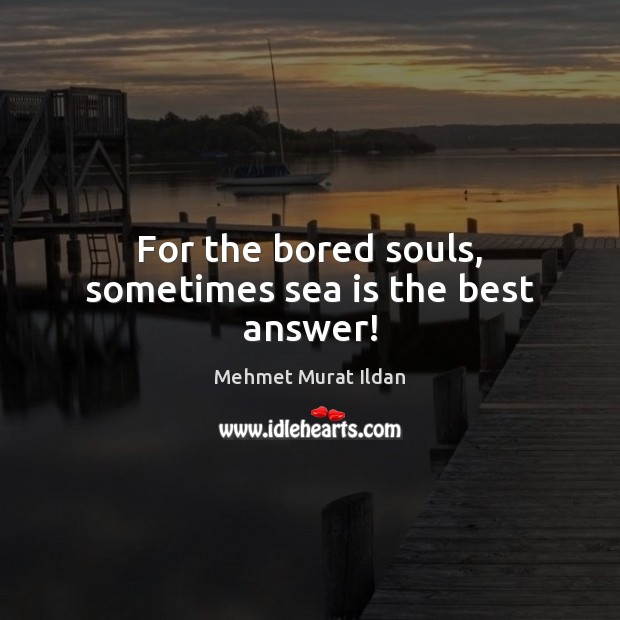 For the bored souls, sometimes sea is the best answer! Sea Quotes Image