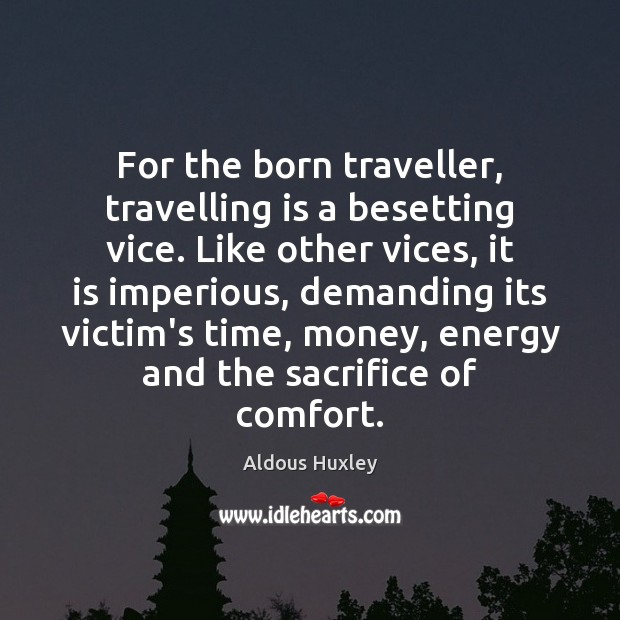 For the born traveller, travelling is a besetting vice. Like other vices, Aldous Huxley Picture Quote