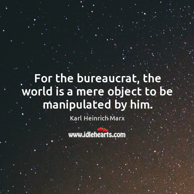 For the bureaucrat, the world is a mere object to be manipulated by him. Karl Heinrich Marx Picture Quote