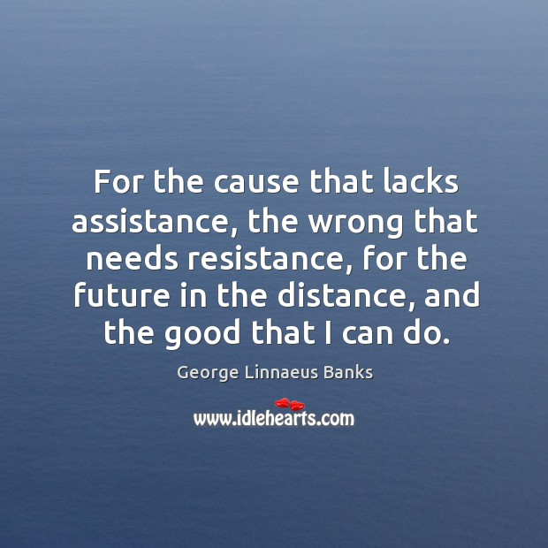 For the cause that lacks assistance, the wrong that needs resistance, for the future in Image