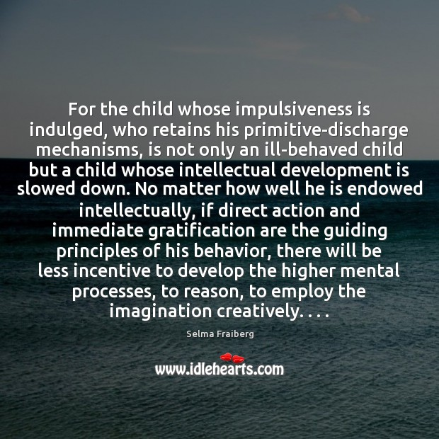 Image, For the child whose impulsiveness is indulged, who retains his primitive-discharge mechanisms,