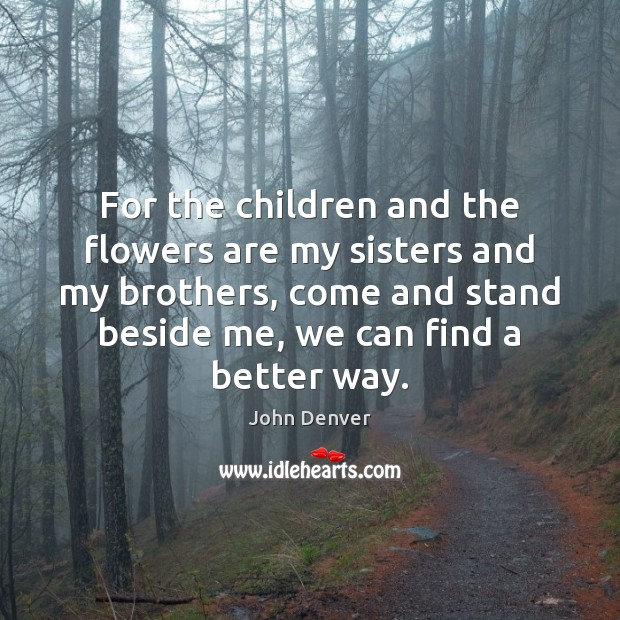 For the children and the flowers are my sisters and my brothers, John Denver Picture Quote